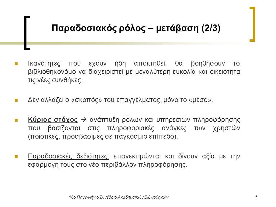 6 16ο Πανελλήνιο Συνέδριο Ακαδημαϊκών Βιβλιοθηκών Παραδοσιακός ρόλος – μετάβαση (3/3) Εμφάνιση παγκοσμίως αναδυόμενων ψηφιακών βιβλιοθηκών  ανάπτυξη νέου τίτλου εργασίας  «ψηφιακός» βιβλιοθηκονόμος Διαχείριση και οργάνωση ψηφιακής γνώσης Διασπορά ψηφιακής πληροφόρησης Παροχή στους χρήστες ψηφιακών υπηρεσιών πληροφόρησης προστιθέμενης αξίας Εξόρυξη γνώσης από αναπτυσσόμενα αποθετήρια γνώσης Διαχείριση καθηκόντων μαζικής ψηφιοποίησης, ψηφιακής αποθήκευσης, συντήρησης Παροχή παγκόσμιας πρόσβασης και ανάκτησης ψηφιακής γνώσης Καταλογογράφηση, ταξινόμηση, ευρετηρίαση ψηφιακών τεκμηρίων
