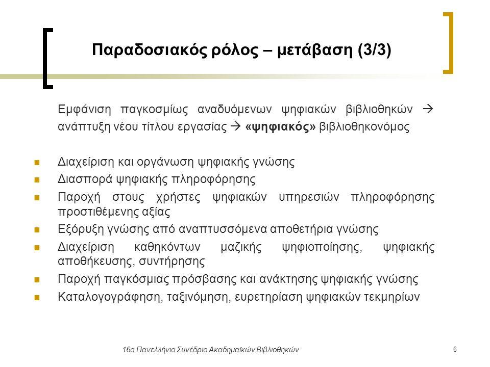 17 16ο Πανελλήνιο Συνέδριο Ακαδημαϊκών Βιβλιοθηκών Δεξιότητες «ψηφιακού» βιβλιοθηκονόμου (2/2) Ιδιαίτερες δεξιότητες: ικανότητες επικοινωνίας, μάθησης, οικονομικής διαχείρισης συνεργατικότητα ανάλυση και αξιολόγηση δεδομένων συμμετοχή σε προγράμματα ευελιξία ισχυρή θέληση θετική και δημιουργική σκέψη αυτοπεποίθηση και όραμα