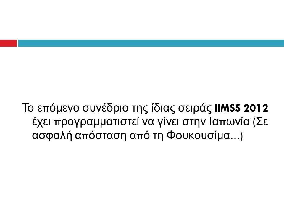 Το ε π όμενο συνέδριο της ίδιας σειράς IIMSS 2012 έχει π ρογραμματιστεί να γίνει στην Ια π ωνία ( Σε ασφαλή α π όσταση α π ό τη Φουκουσίμα...