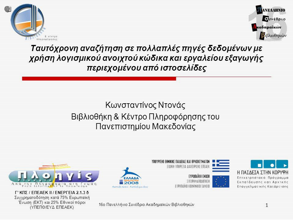 16ο Πανελλήνιο Συνέδριο Ακαδημαϊκών Βιβλιοθηκών 1 Ταυτόχρονη αναζήτηση σε πολλαπλές πηγές δεδομένων με χρήση λογισμικού ανοιχτού κώδικα και εργαλείου εξαγωγής περιεχομένου από ιστοσελίδες Κωνσταντίνος Ντονάς Βιβλιοθήκη & Κέντρο Πληροφόρησης του Πανεπιστημίου Μακεδονίας Γ' ΚΠΣ / ΕΠΕΑΕΚ ΙΙ / ΕΝΕΡΓΕΙΑ 2.1.3 δ Συγχρηματοδότηση κατά 75% Ευρωπαϊκή Ένωση (ΕΚΤ) και 25% Εθνικοί πόροι (ΥΠΕΠΘ/ΕΥΔ ΕΠΕΑΕΚ)