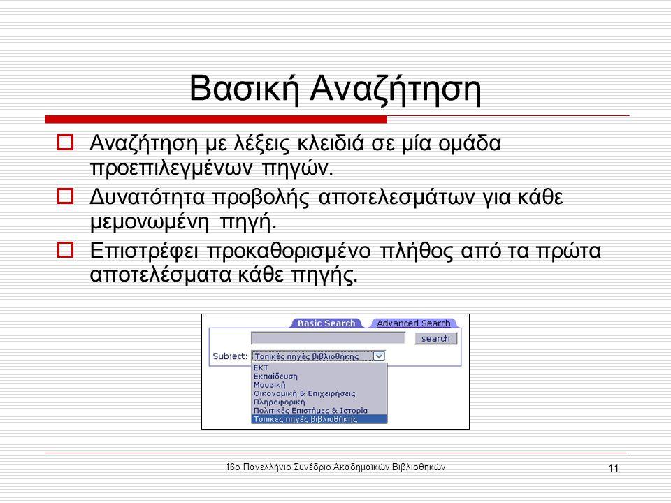 16ο Πανελλήνιο Συνέδριο Ακαδημαϊκών Βιβλιοθηκών 11 Βασική Αναζήτηση  Αναζήτηση με λέξεις κλειδιά σε μία ομάδα προεπιλεγμένων πηγών.