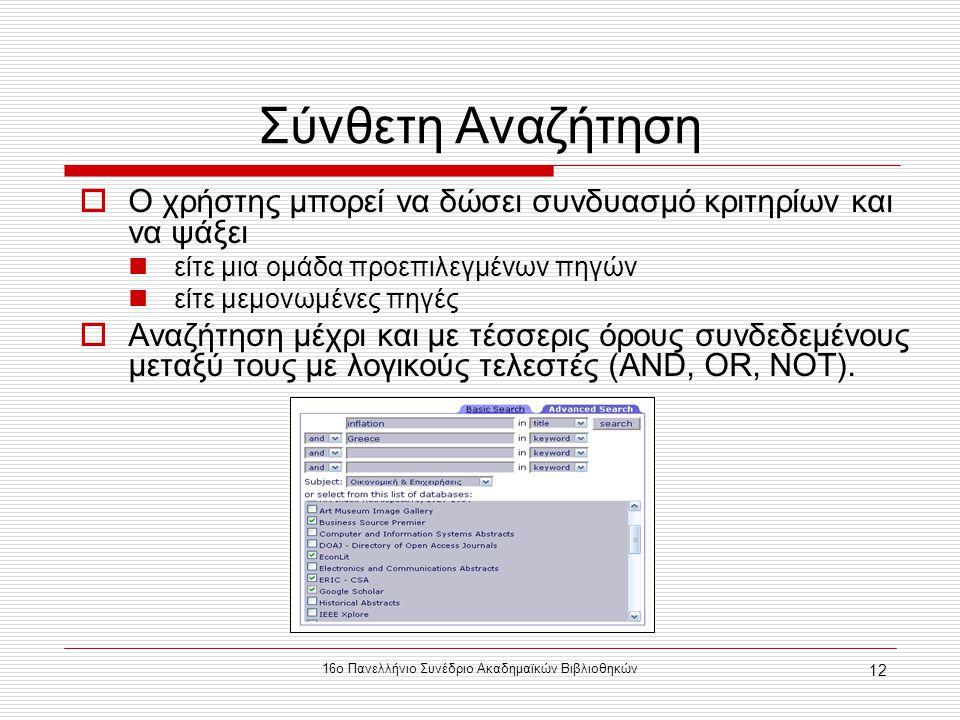 16ο Πανελλήνιο Συνέδριο Ακαδημαϊκών Βιβλιοθηκών 12 Σύνθετη Αναζήτηση  Ο χρήστης μπορεί να δώσει συνδυασμό κριτηρίων και να ψάξει είτε μια ομάδα προεπιλεγμένων πηγών είτε μεμονωμένες πηγές  Αναζήτηση μέχρι και με τέσσερις όρους συνδεδεμένους μεταξύ τους με λογικούς τελεστές (AND, OR, NOT).