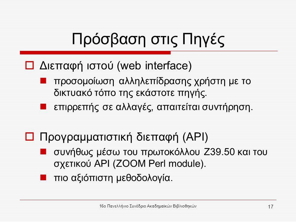 16ο Πανελλήνιο Συνέδριο Ακαδημαϊκών Βιβλιοθηκών 17 Πρόσβαση στις Πηγές  Διεπαφή ιστού (web interface) προσομοίωση αλληλεπίδρασης χρήστη με τo δικτυακό τόπο της εκάστοτε πηγής.