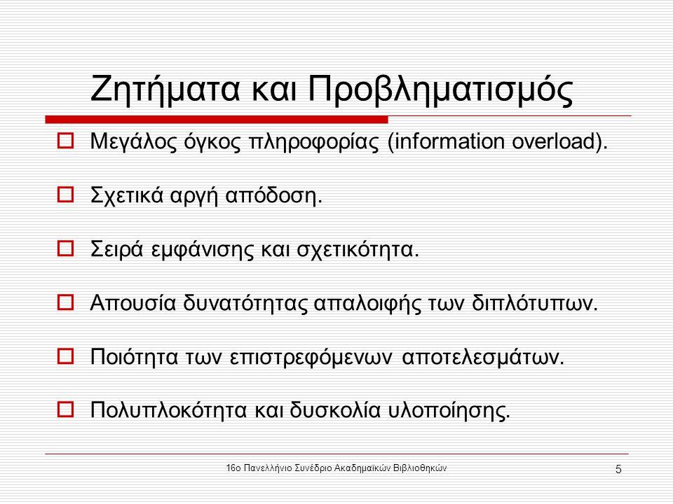 16ο Πανελλήνιο Συνέδριο Ακαδημαϊκών Βιβλιοθηκών 5 Ζητήματα και Προβληματισμός  Μεγάλος όγκος πληροφορίας (information overload).  Σχετικά αργή απόδο