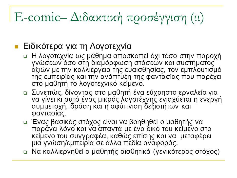 E-comic– Διδακτική προσέγγιση (ιι) Ειδικότερα για τη Λογοτεχνία  Η λογοτεχνία ως μάθημα αποσκοπεί όχι τόσο στην παροχή γνώσεων όσο στη διαμόρφωση στάσεων και συστήματος αξιών με την καλλιέργεια της ευαισθησίας, τον εμπλουτισμό της εμπειρίας και την ανάπτυξη της φαντασίας που παρέχει στο μαθητή το λογοτεχνικό κείμενο.
