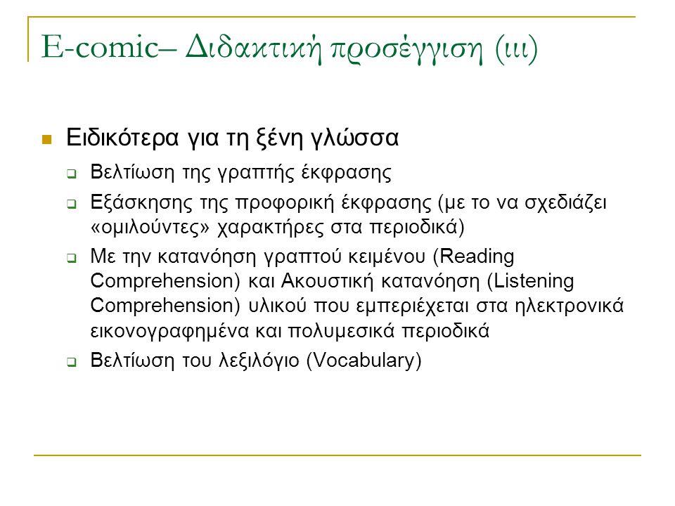 E-comic– Διδακτική προσέγγιση (ιιι) Ειδικότερα για τη ξένη γλώσσα  Βελτίωση της γραπτής έκφρασης  Εξάσκησης της προφορική έκφρασης (με το να σχεδιάζει «ομιλούντες» χαρακτήρες στα περιοδικά)  Με την κατανόηση γραπτού κειμένου (Reading Comprehension) και Ακουστική κατανόηση (Listening Comprehension) υλικού που εμπεριέχεται στα ηλεκτρονικά εικονογραφημένα και πολυμεσικά περιοδικά  Βελτίωση του λεξιλόγιο (Vocabulary)