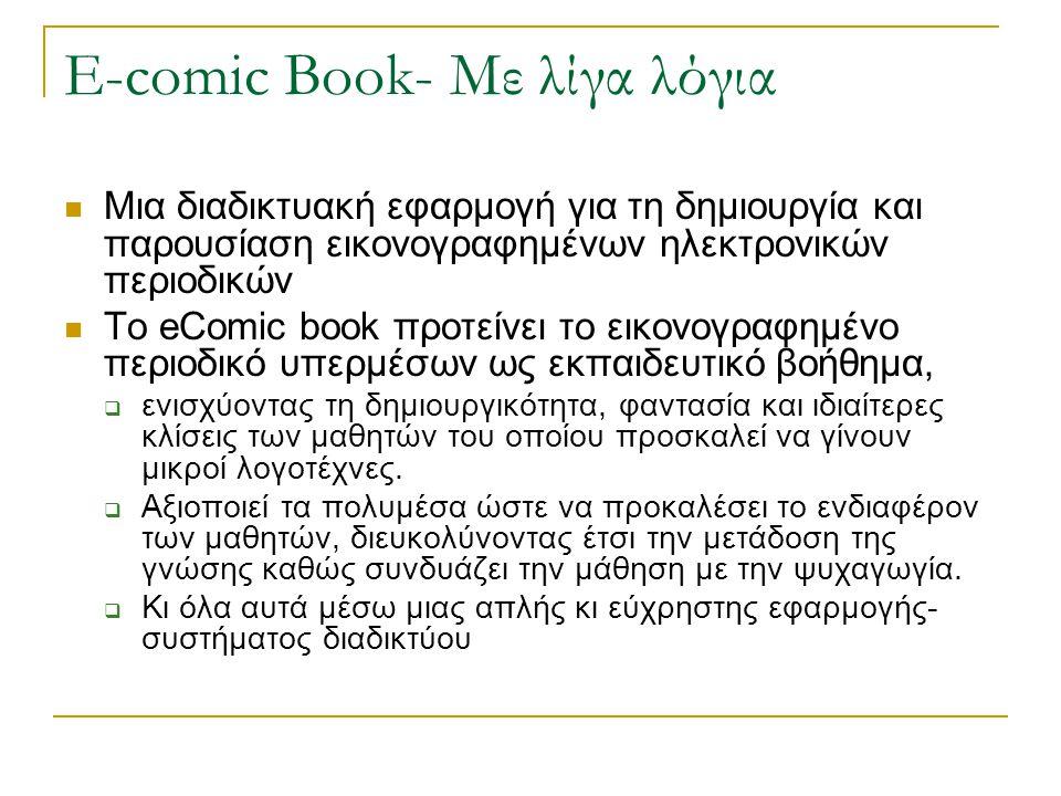 E-comic Book- Με λίγα λόγια Μια διαδικτυακή εφαρμογή για τη δημιουργία και παρουσίαση εικονογραφημένων ηλεκτρονικών περιοδικών Το eComic book προτείνει το εικονογραφημένο περιοδικό υπερμέσων ως εκπαιδευτικό βοήθημα,  ενισχύοντας τη δημιουργικότητα, φαντασία και ιδιαίτερες κλίσεις των μαθητών του οποίου προσκαλεί να γίνουν μικροί λογοτέχνες.