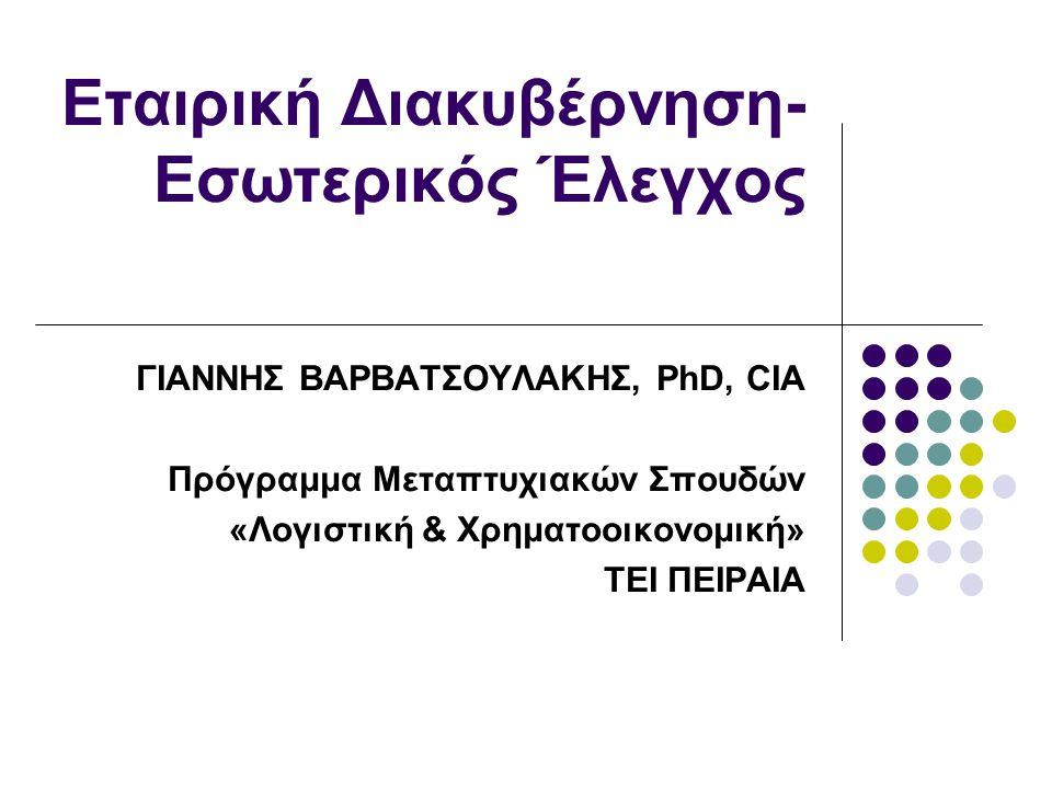 Εταιρική Διακυβέρνηση- Εσωτερικός Έλεγχος ΓΙΑΝΝΗΣ ΒΑΡΒΑΤΣΟΥΛΑΚΗΣ, PhD, CIA Πρόγραμμα Μεταπτυχιακών Σπουδών «Λογιστική & Χρηματοοικονομική» ΤΕΙ ΠΕΙΡΑΙΑ