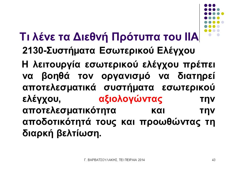 Γ. ΒΑΡΒΑΤΣΟΥΛΑΚΗΣ, ΤΕΙ ΠΕΙΡΑΙΑ 201443 Τι λένε τα Διεθνή Πρότυπα του IIA 2130-Συστήματα Εσωτερικού Ελέγχου Η λειτουργία εσωτερικού ελέγχου πρέπει να βο