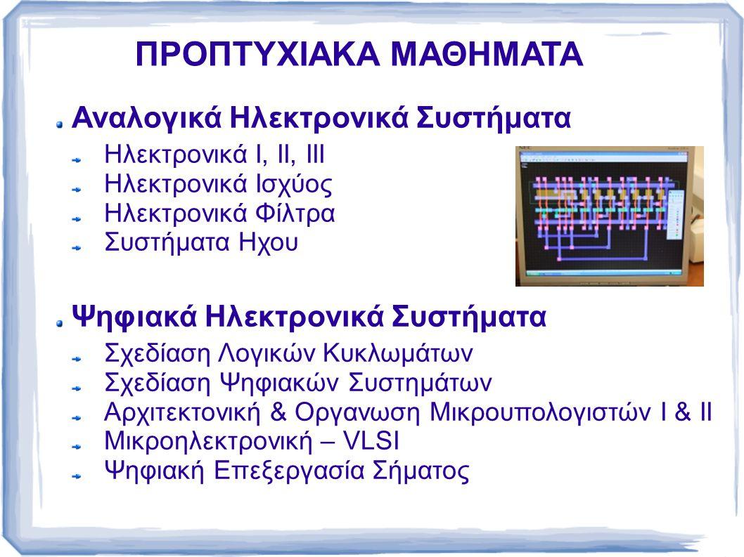 ΠΡΟΠΤΥΧΙΑΚΑ ΜΑΘΗΜΑΤΑ Αναλογικά Ηλεκτρονικά Συστήματα Ηλεκτρονικά Ι, ΙΙ, ΙΙΙ Ηλεκτρονικά Ισχύος Ηλεκτρονικά Φίλτρα Συστήματα Ηχου Ψηφιακά Ηλεκτρονικά Σ