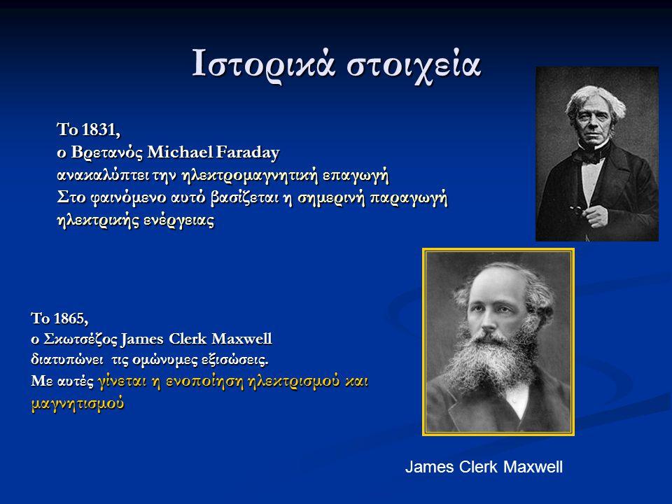 To 1831, ο Βρετανός Michael Faraday ανακαλύπτει την ηλεκτρομαγνητική επαγωγή Στο φαινόμενο αυτό βασίζεται η σημερινή παραγωγή ηλεκτρικής ενέργειας To 1865, ο Σκωτσέζος James Clerk Maxwell διατυπώνει τις ομώνυμες εξισώσεις.