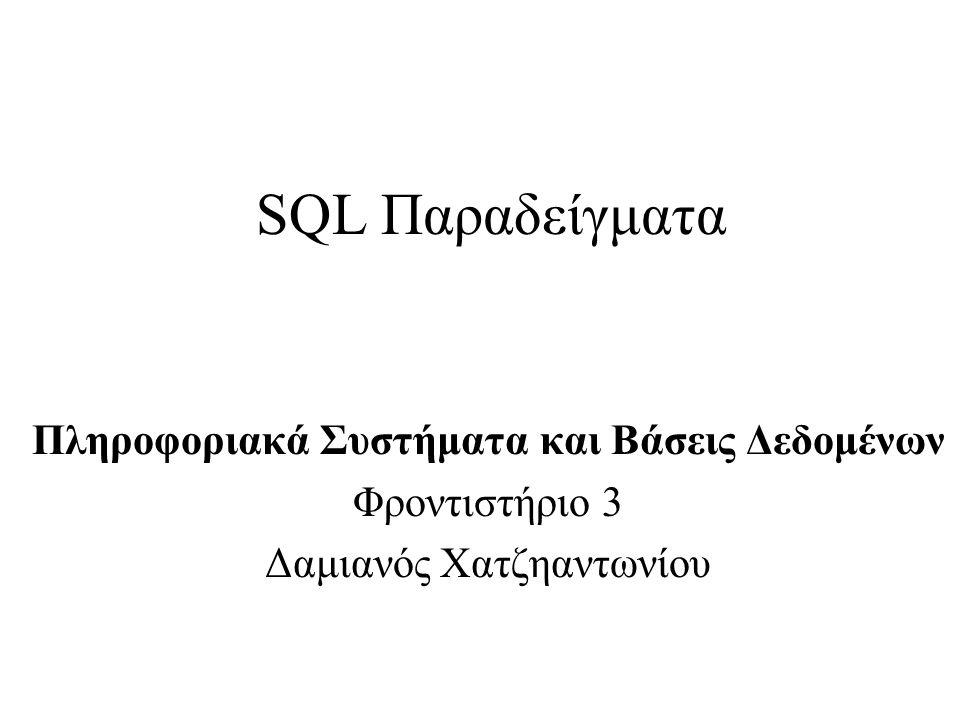 SQL Παραδείγματα Πληροφοριακά Συστήματα και Βάσεις Δεδομένων Φροντιστήριο 3 Δαμιανός Χατζηαντωνίου