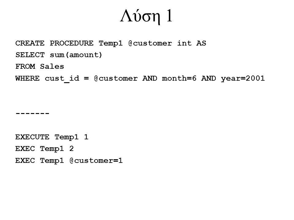 Λύση 1 CREATE PROCEDURE Temp1 @customer int AS SELECT sum(amount) FROM Sales WHERE cust_id = @customer AND month=6 AND year=2001 ------- EXECUTE Temp1
