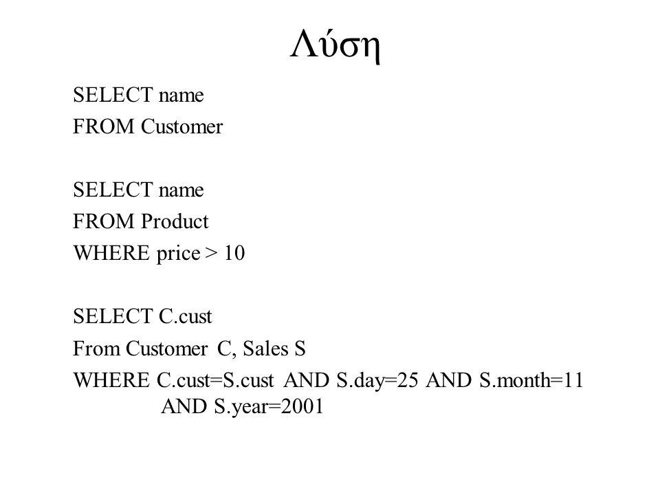 Λύση SELECT name FROM Customer SELECT name FROM Product WHERE price > 10 SELECT C.cust From Customer C, Sales S WHERE C.cust=S.cust AND S.day=25 AND S