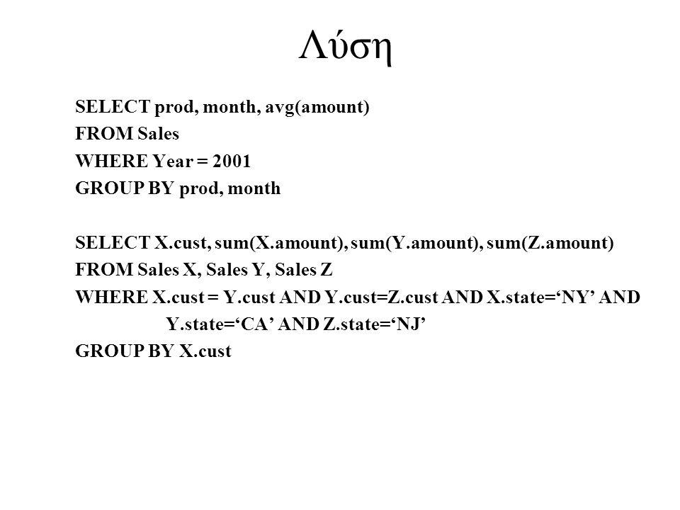 Λύση SELECT prod, month, avg(amount) FROM Sales WHERE Year = 2001 GROUP BY prod, month SELECT X.cust, sum(X.amount), sum(Y.amount), sum(Z.amount) FROM