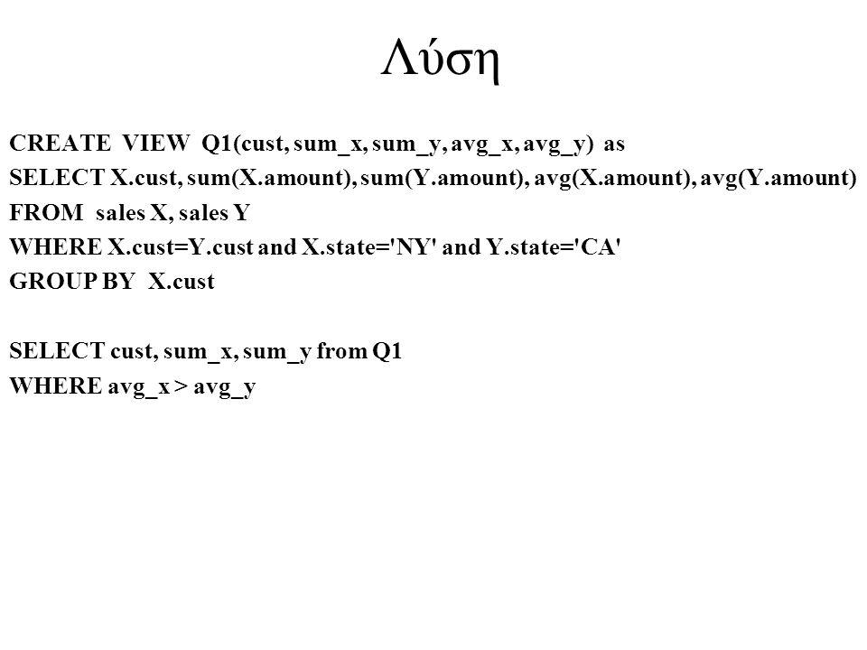 Λύση CREATE VIEW Q1(cust, sum_x, sum_y, avg_x, avg_y) as SELECT X.cust, sum(X.amount), sum(Y.amount), avg(X.amount), avg(Y.amount) FROM sales X, sales
