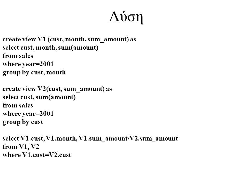 Λύση create view V1 (cust, month, sum_amount) as select cust, month, sum(amount) from sales where year=2001 group by cust, month create view V2(cust,