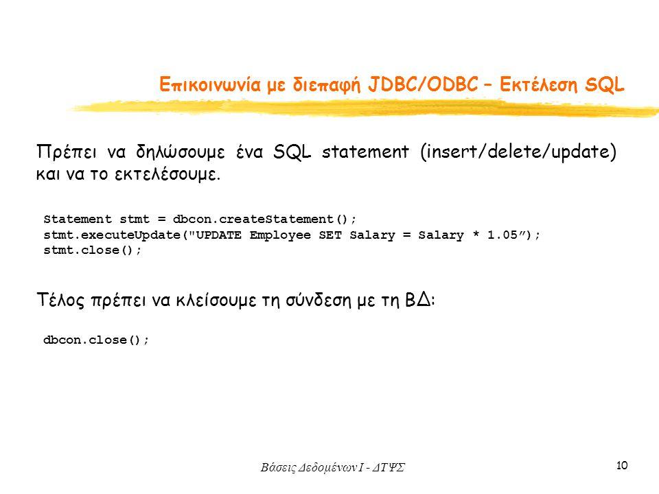 Βάσεις Δεδομένων I - ΔΤΨΣ 10 Eπικοινωνία με διεπαφή JDBC/ODBC – Εκτέλεση SQL Πρέπει να δηλώσουμε ένα SQL statement (insert/delete/update) και να το εκτελέσουμε.