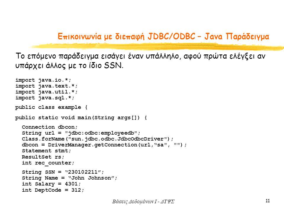 Βάσεις Δεδομένων I - ΔΤΨΣ 11 Eπικοινωνία με διεπαφή JDBC/ODBC – Java Παράδειγμα Το επόμενο παράδειγμα εισάγει έναν υπάλληλο, αφού πρώτα ελέγξει αν υπάρχει άλλος με το ίδιο SSN.