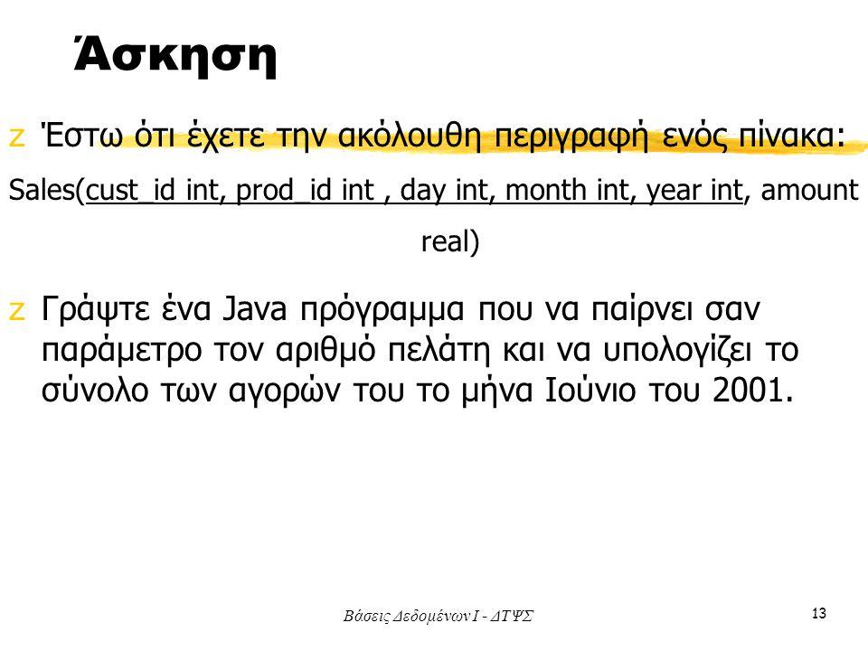 Βάσεις Δεδομένων I - ΔΤΨΣ 13 Άσκηση zΈστω ότι έχετε την ακόλουθη περιγραφή ενός πίνακα: Sales(cust_id int, prod_id int, day int, month int, year int, amount real) zΓράψτε ένα Java πρόγραμμα που να παίρνει σαν παράμετρο τον αριθμό πελάτη και να υπολογίζει το σύνολο των αγορών του το μήνα Ιούνιο του 2001.