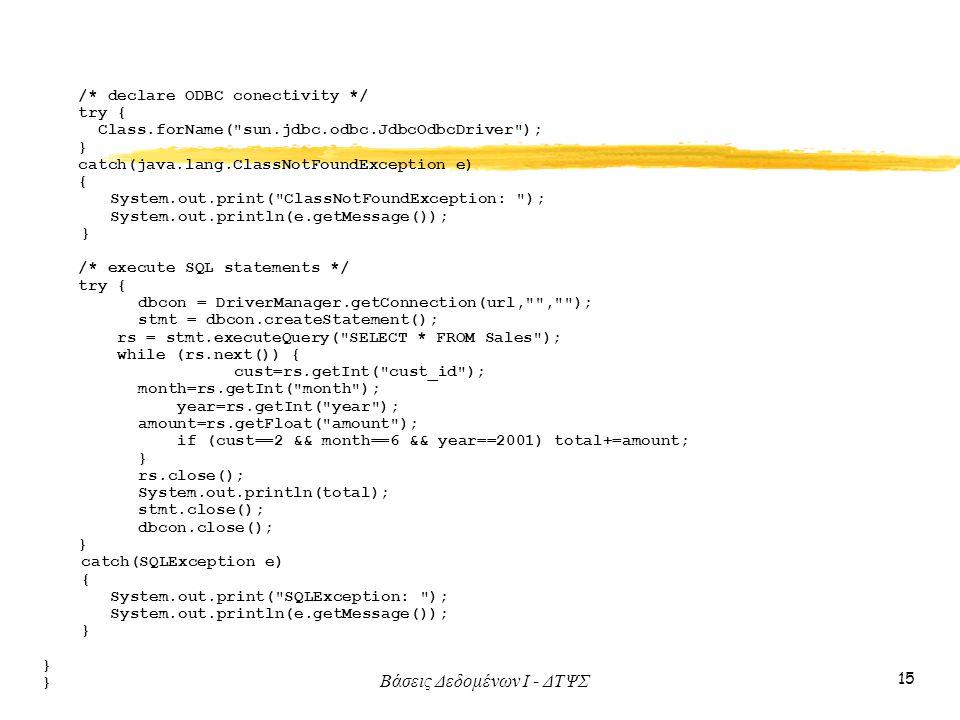 Βάσεις Δεδομένων I - ΔΤΨΣ 15 /* declare ODBC conectivity */ try { Class.forName( sun.jdbc.odbc.JdbcOdbcDriver ); } catch(java.lang.ClassNotFoundException e) { System.out.print( ClassNotFoundException: ); System.out.println(e.getMessage()); } /* execute SQL statements */ try { dbcon = DriverManager.getConnection(url, , ); stmt = dbcon.createStatement(); rs = stmt.executeQuery( SELECT * FROM Sales ); while (rs.next()) { cust=rs.getInt( cust_id ); month=rs.getInt( month ); year=rs.getInt( year ); amount=rs.getFloat( amount ); if (cust==2 && month==6 && year==2001) total+=amount; } rs.close(); System.out.println(total); stmt.close(); dbcon.close(); } catch(SQLException e) { System.out.print( SQLException: ); System.out.println(e.getMessage()); }
