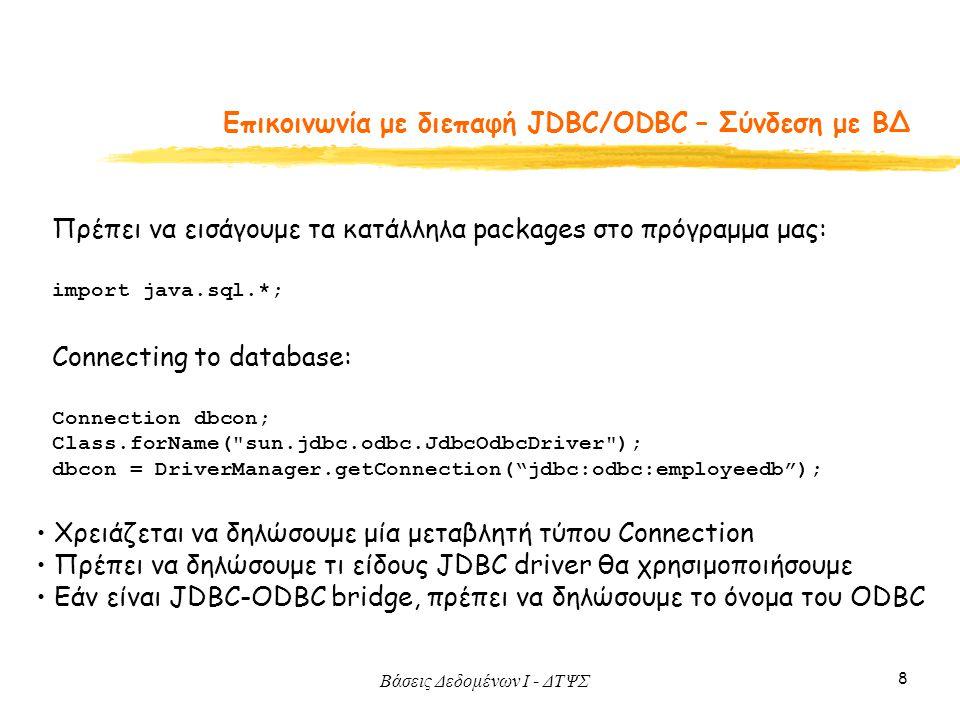 Βάσεις Δεδομένων I - ΔΤΨΣ 8 Eπικοινωνία με διεπαφή JDBC/ODBC – Σύνδεση με ΒΔ Connecting to database: Connection dbcon; Class.forName( sun.jdbc.odbc.JdbcOdbcDriver ); dbcon = DriverManager.getConnection( jdbc:odbc:employeedb ); Χρειάζεται να δηλώσουμε μία μεταβλητή τύπου Connection Πρέπει να δηλώσουμε τι είδους JDBC driver θα χρησιμοποιήσουμε Εάν είναι JDBC-ODBC bridge, πρέπει να δηλώσουμε το όνομα του ODBC Πρέπει να εισάγουμε τα κατάλληλα packages στο πρόγραμμα μας: import java.sql.*;
