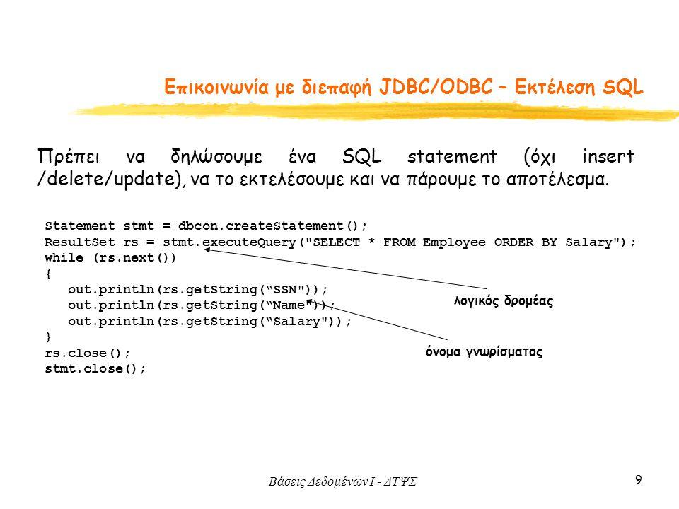 Βάσεις Δεδομένων I - ΔΤΨΣ 9 Eπικοινωνία με διεπαφή JDBC/ODBC – Εκτέλεση SQL Πρέπει να δηλώσουμε ένα SQL statement (όχι insert /delete/update), να το εκτελέσουμε και να πάρουμε το αποτέλεσμα.