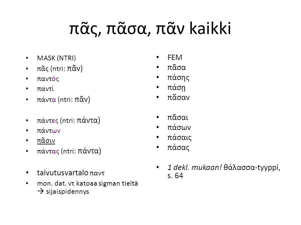 πᾶς, πᾶσα, πᾶν kaikki MASK (NTRI) πᾶς (ntri: πᾶν) παντός παντἰ πάντα (ntri: πᾶν) πάντες (ntri: πάντα) πάντων πᾶσιν πάντας (ntri: πάντα) taivutusvartalo παντ mon.