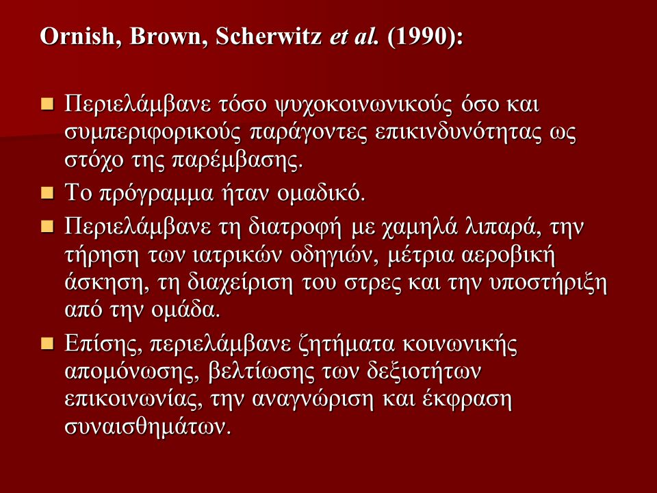 Ornish, Brown, Scherwitz et al. (1990): Περιελάμβανε τόσο ψυχοκοινωνικούς όσο και συμπεριφορικούς παράγοντες επικινδυνότητας ως στόχο της παρέμβασης.