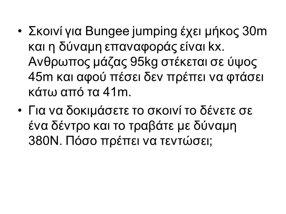 Σκοινί για Bungee jumping έχει μήκος 30m και η δύναμη επαναφοράς είναι kx. Ανθρωπος μάζας 95kg στέκεται σε ύψος 45m και αφού πέσει δεν πρέπει να φτάσε