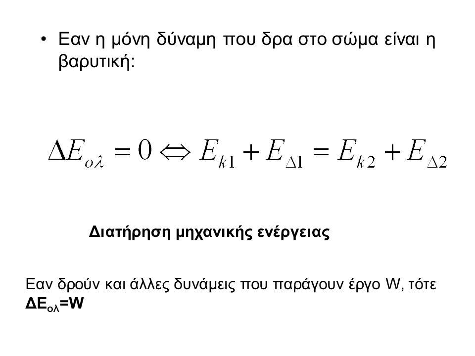 Εαν η μόνη δύναμη που δρα στο σώμα είναι η βαρυτική: Διατήρηση μηχανικής ενέργειας Εαν δρούν και άλλες δυνάμεις που παράγουν έργο W, τότε ΔΕ ολ =W