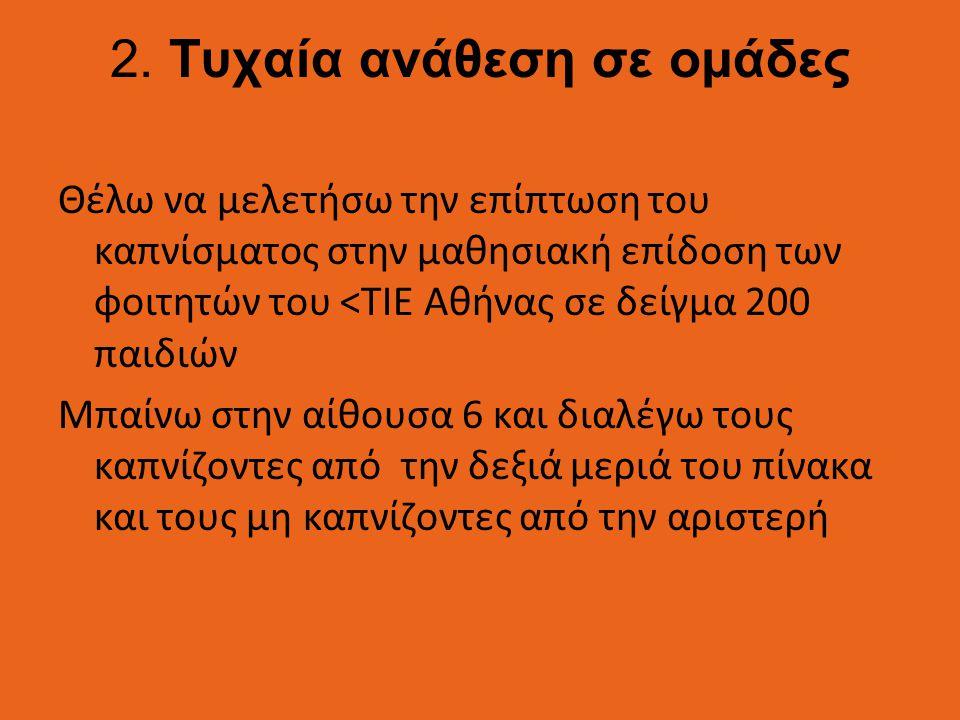 2. Τυχαία ανάθεση σε ομάδες Θέλω να μελετήσω την επίπτωση του καπνίσματος στην μαθησιακή επίδοση των φοιτητών του <ΤΙΕ Αθήνας σε δείγμα 200 παιδιών Μπ