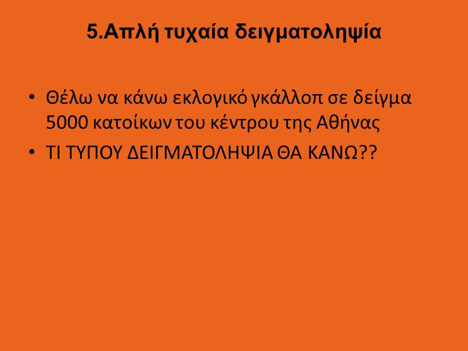 5.Απλή τυχαία δειγματοληψία Θέλω να κάνω εκλογικό γκάλλοπ σε δείγμα 5000 κατοίκων του κέντρου της Αθήνας ΤΙ ΤΥΠΟΥ ΔΕΙΓΜΑΤΟΛΗΨΙΑ ΘΑ ΚΑΝΩ??