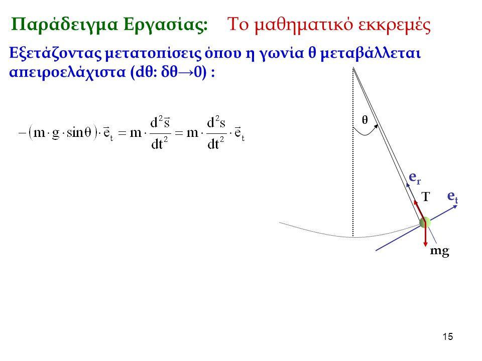 15 Παράδειγμα Εργασίας: Το μαθηματικό εκκρεμές θ mg T erer etet Εξετάζοντας μετατοπίσεις όπου η γωνία θ μεταβάλλεται απειροελάχιστα (dθ: δθ→0) :