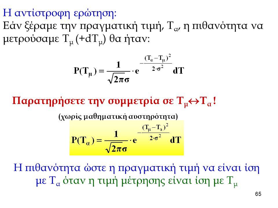 65 Η αντίστροφη ερώτηση: Εάν ξέραμε την πραγματική τιμή, Τ α, η πιθανότητα να μετρούσαμε Τ μ (+dΤ μ ) θα ήταν: Παρατηρήσετε την συμμετρία σε Τ μ  Τ α