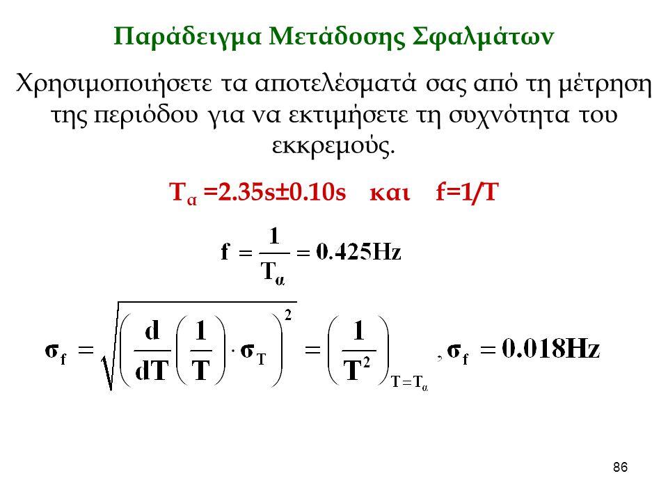 86 Παράδειγμα Μετάδοσης Σφαλμάτων Χρησιμοποιήσετε τα αποτελέσματά σας από τη μέτρηση της περιόδου για να εκτιμήσετε τη συχνότητα του εκκρεμούς. Τ α =2