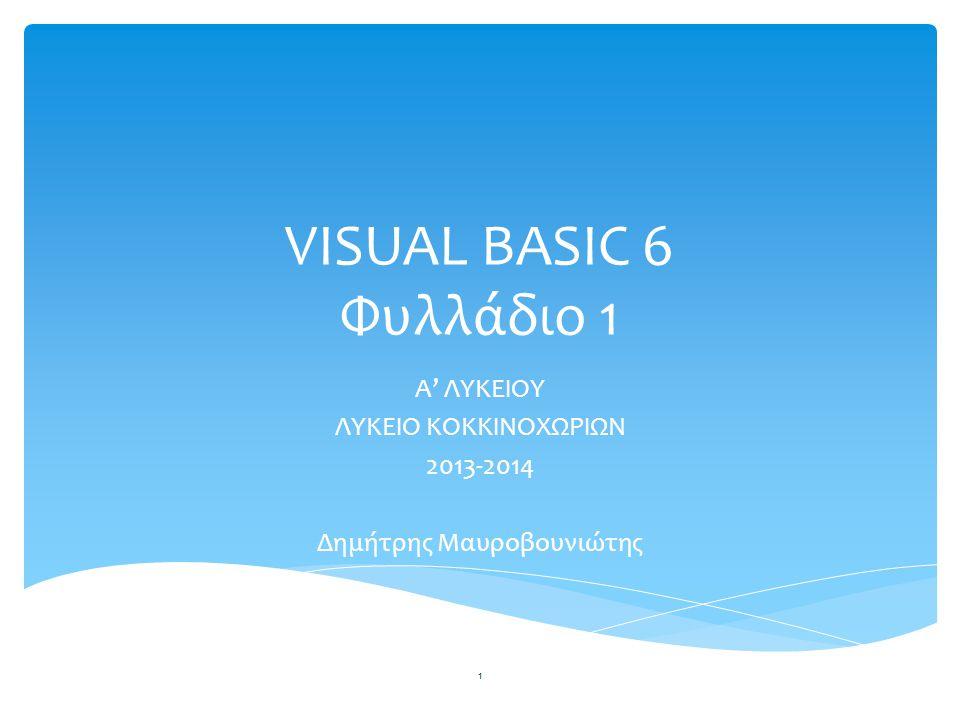 VISUAL BASIC 6 Φυλλάδιο 1 A' ΛΥΚΕΙΟΥ ΛΥΚΕΙΟ ΚΟΚΚΙΝΟΧΩΡΙΩΝ 2013-2014 Δημήτρης Μαυροβουνιώτης 1