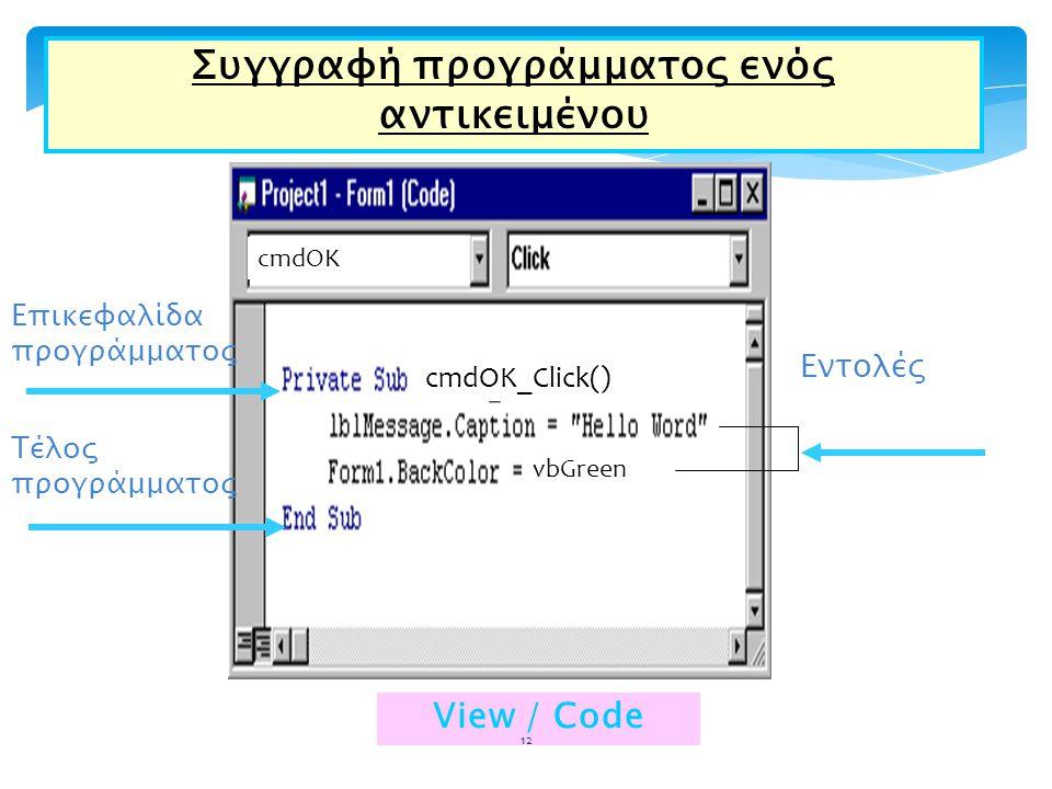 Συγγραφή προγράμματος ενός αντικειμένου Επικεφαλίδα προγράμματος Τέλος προγράμματος Εντολές View / Code vbGreen cmdOK cmdOK_Click() 12