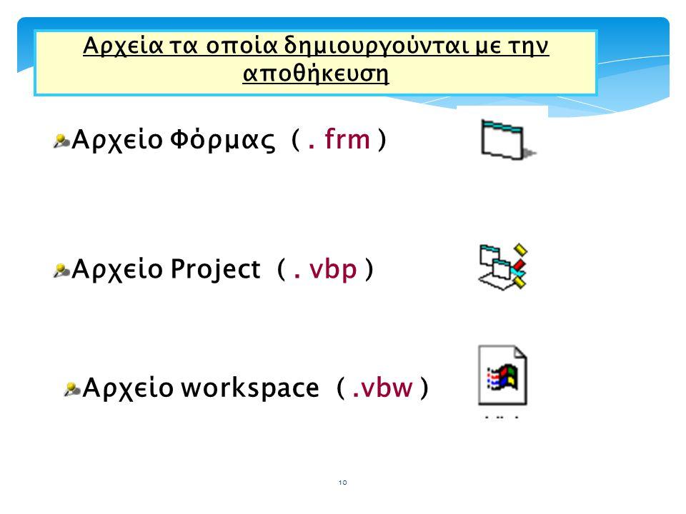 Αρχεία τα οποία δημιουργούνται με την αποθήκευση Αρχείο Φόρμας (. frm ) Αρχείο Project (. vbp ) Αρχείο workspace (.vbw ) 10