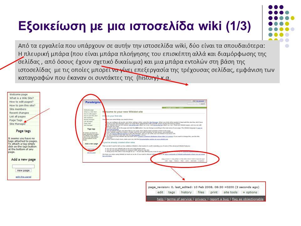 Εξοικείωση με μια ιστοσελίδα wiki (1/3) Από τα εργαλεία που υπάρχουν σε αυτήν την ιστοσελίδα wiki, δύο είναι τα σπουδαιότερα: Η πλευρική μπάρα (που είναι μπάρα πλοήγησης του επισκέπτη αλλά και διαμόρφωσης της σελίδας, από όσους έχουν σχετικό δικαίωμα) και μια μπάρα εντολών στη βάση της ιστοσελίδας με τις οποίες μπορεί να γίνει επεξεργασία της τρέχουσας σελίδας, εμφάνιση των καταγραφών που έκαναν οι συντάκτες της (history) κ.α.
