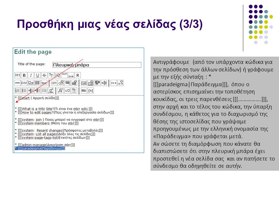 Προσθήκη μιας νέας σελίδας (3/3) Αντιγράφουμε (από τον υπάρχοντα κώδικα για την πρόσθεση των άλλων σελίδων) ή γράφουμε με την εξής σύνταξη : * [[[paradeigma|Παράδειγμα]]], όπου ο αστερίσκος επισημαίνει την τοποθέτηση κουκίδας, οι τρεις παρενθέσεις [[[…………….]]], στην αρχή και το τέλος του κώδικα, την ύπαρξη συνδέσμου, η κάθετος για το διαχωρισμό της θέσης της ιστοσελίδας που γράψαμε προηγουμένως με την ελληνική ονομασία της «Παράδειγμα» που γράφεται μετά.