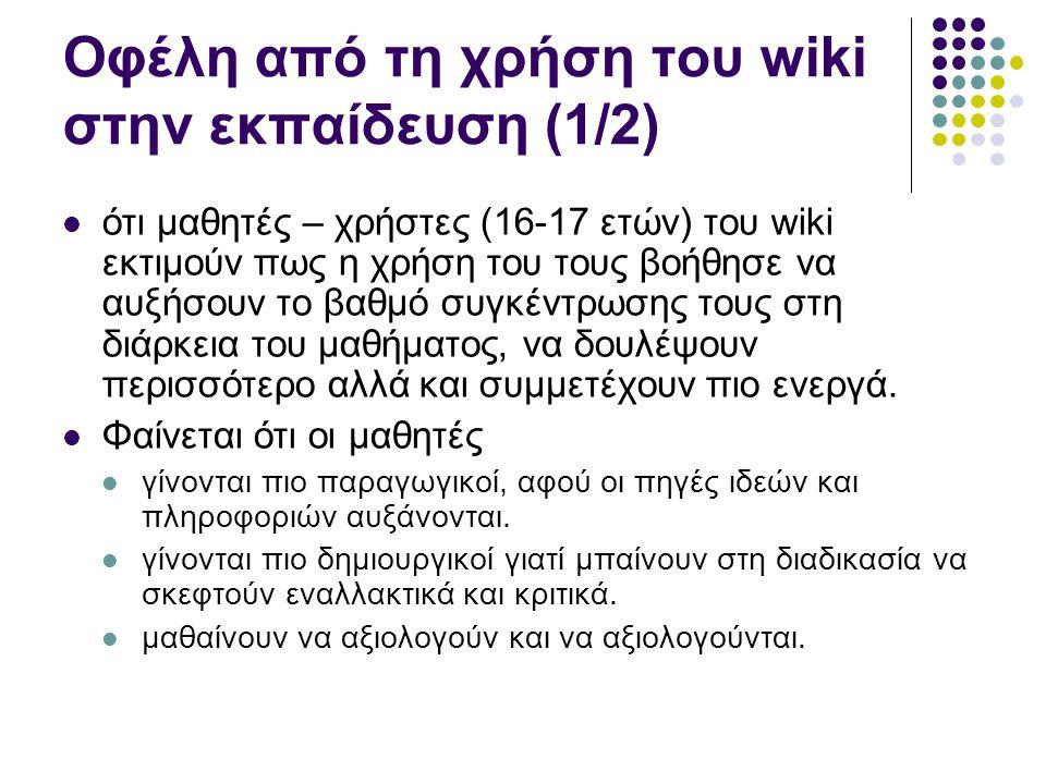 Οφέλη από τη χρήση του wiki στην εκπαίδευση (1/2) ότι μαθητές – χρήστες (16-17 ετών) του wiki εκτιμούν πως η χρήση του τους βοήθησε να αυξήσουν το βαθμό συγκέντρωσης τους στη διάρκεια του μαθήματος, να δουλέψουν περισσότερο αλλά και συμμετέχουν πιο ενεργά.