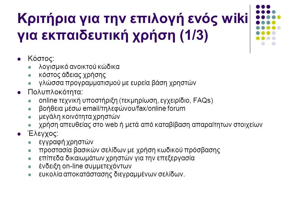 Κριτήρια για την επιλογή ενός wiki για εκπαιδευτική χρήση (2/3) Σαφήνεια: Λίστα περιεχομένων διασύνδεση μεταξύ διαφορετικών wikis ιεραρχία σελίδων ιστορικό όλων των εκδόσεων (καταγραφή αναθεωρήσεων) αρχειοθέτηση όλων των σελίδων δημιουργία νέων σελίδων διαγραφή σελίδων γνωστοποίηση αλλαγών σε σελίδες μέσω ηλεκτρονικού ταχυδρομείου.
