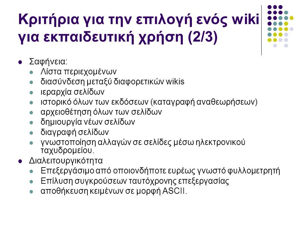 Κριτήρια για την επιλογή ενός wiki για εκπαιδευτική χρήση (3/3) Επιπλέον χαρακτηριστικά Επεξεργασία WYSIWYG, Υποστήριξη HTML Επεξεργασία κειμένων (πλάγιοι χαρακτήρες, μέγεθος χαρακτήρων, χρώμα) εισαγωγή εικόνας, υπερ-συνδέσμων, πολυμέσων Πίνακες, λίστες (αριθμημένες, ιεραρχικές) αναζήτηση emoticons ψηφοφορία ημερολόγιο RSS έλεγχος υπερ-συνδέσμων εργαλεία σχεδιασμού συντάκτης εξισώσεων text chat