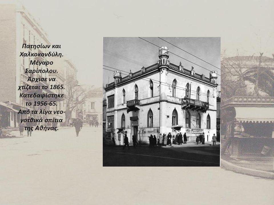 Πατησίων και Χαλκοκονδύλη. Μέγαρο Σαρίπολου. Άρχισε να χτίζεται το 1865. Κατεδαφίστηκε το 1956-65. Από τα λίγα νεο- γοτθικά σπίτια της Αθήνας.