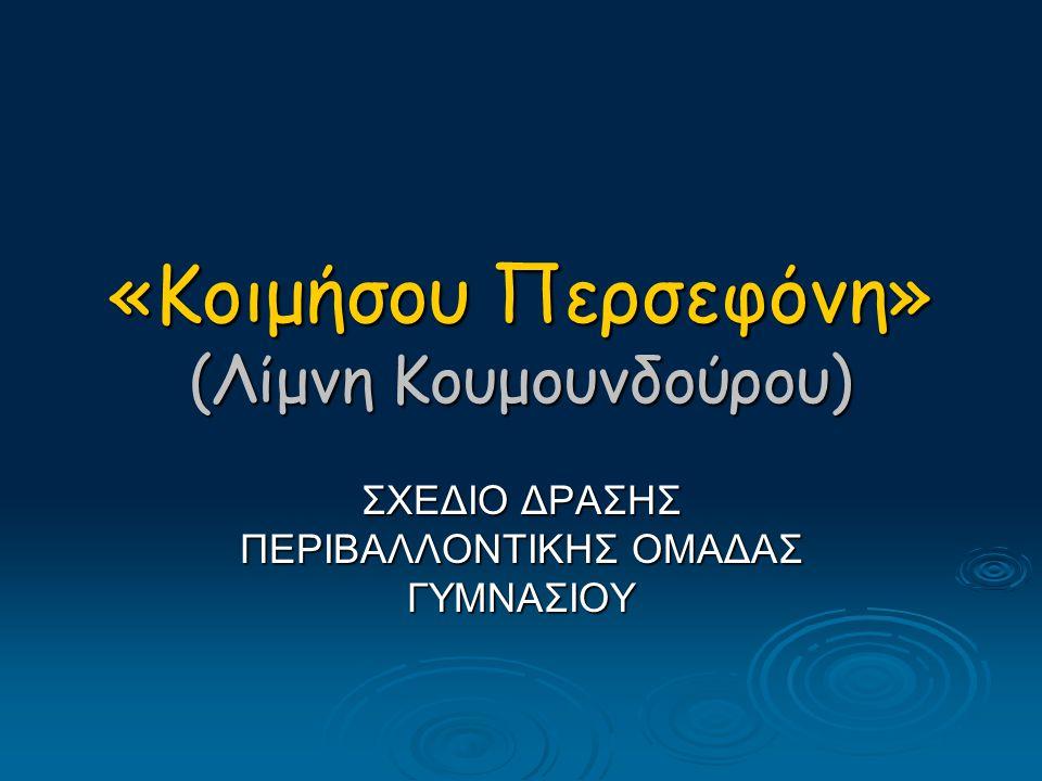 «Κοιμήσου Περσεφόνη» (Λίμνη Κουμουνδούρου) ΣΧΕΔΙΟ ΔΡΑΣΗΣ ΠΕΡΙΒΑΛΛΟΝΤΙΚΗΣ ΟΜΑΔΑΣ ΓΥΜΝΑΣΙΟΥ