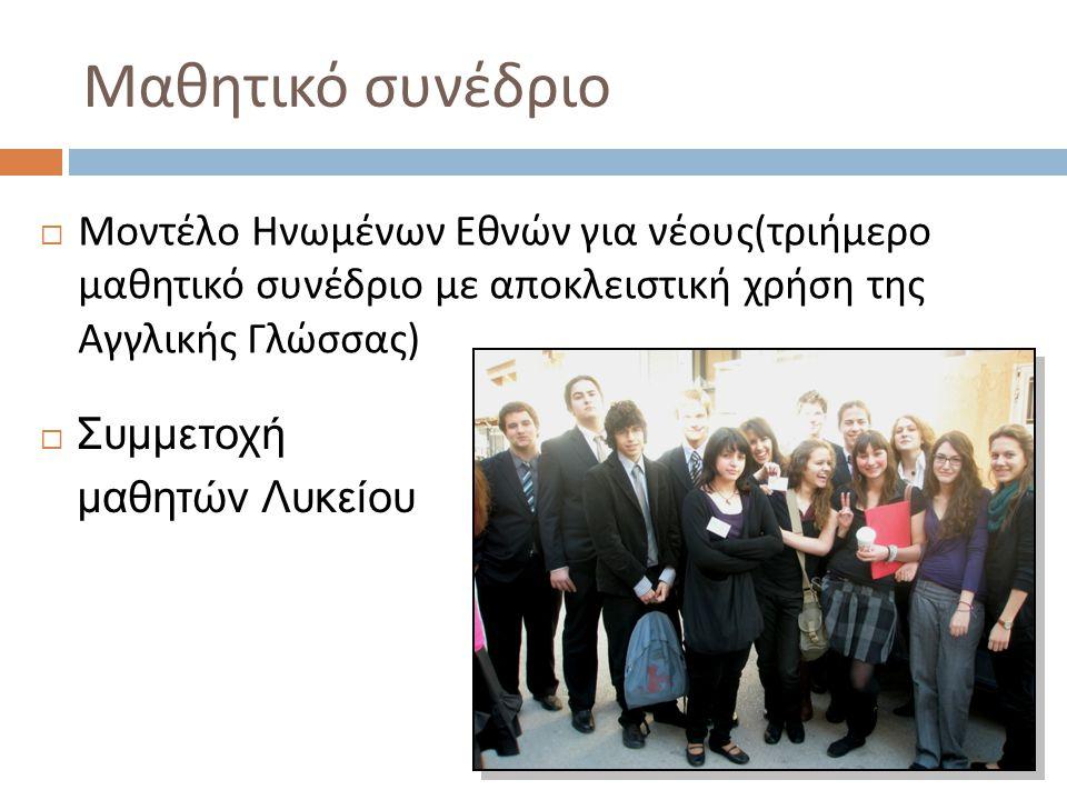Μαθητικό συνέδριο  Μοντέλο Ηνωμένων Εθνών για νέους ( τριήμερο μαθητικό συνέδριο με αποκλειστική χρήση της Αγγλικής Γλώσσας )  Συμμετοχή μαθητών Λυκείου