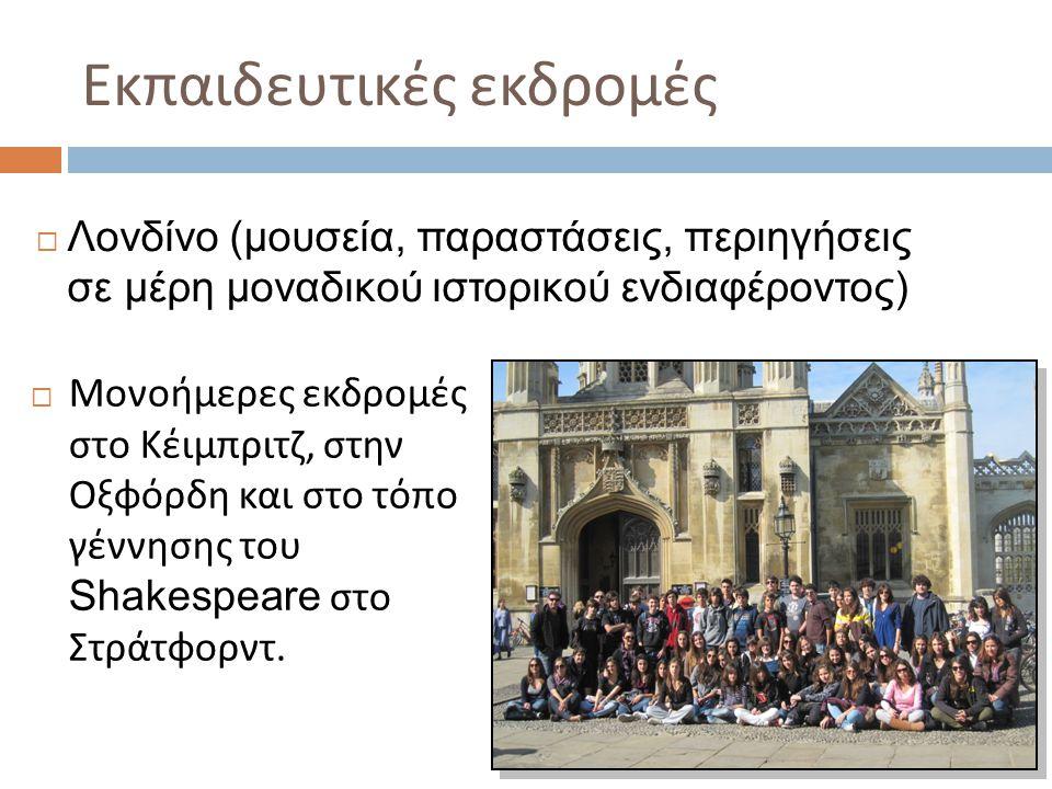 Εκπαιδευτικές εκδρομές  Μονοήμερες εκδρομές στο Κέιμπριτζ, στην Οξφόρδη και στο τόπο γέννησης του Shakespeare στο Στράτφορντ.