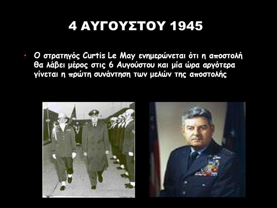 4 ΑΥΓΟΥΣΤΟΥ 1945 Ο στρατηγός Curtis Le May ενημερώνεται ότι η αποστολή θα λάβει μέρος στις 6 Αυγούστου και μία ώρα αργότερα γίνεται η πρώτη συνάντηση