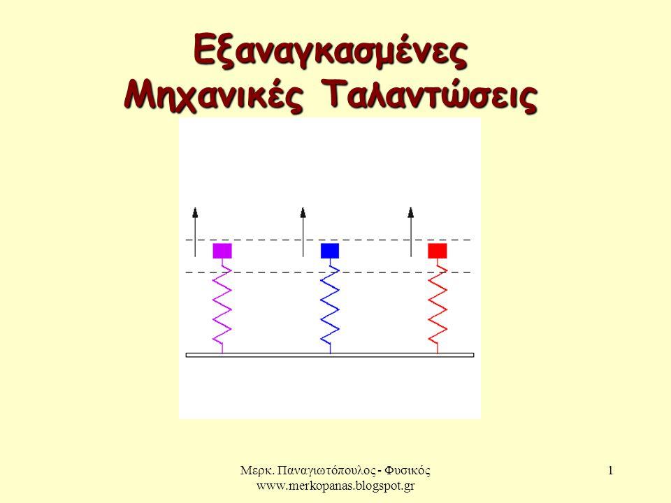 Μερκ. Παναγιωτόπουλος - Φυσικός www.merkopanas.blogspot.gr 1 Εξαναγκασμένες Μηχανικές Ταλαντώσεις